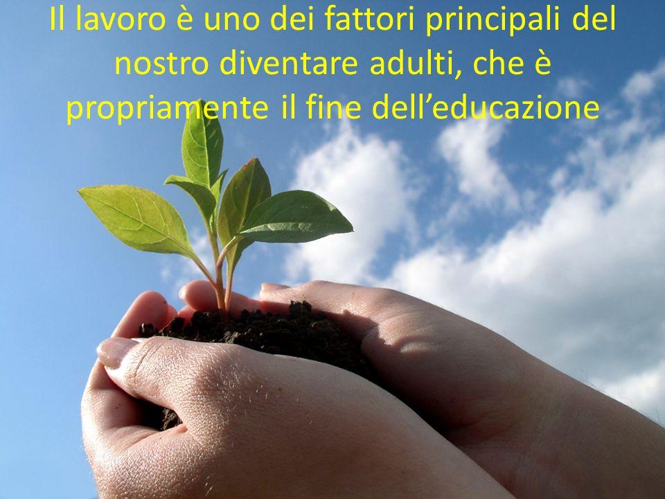 Il lavoro è uno dei fattori principali del nostro diventare adulti, che è propriamente il fine dell'educazione