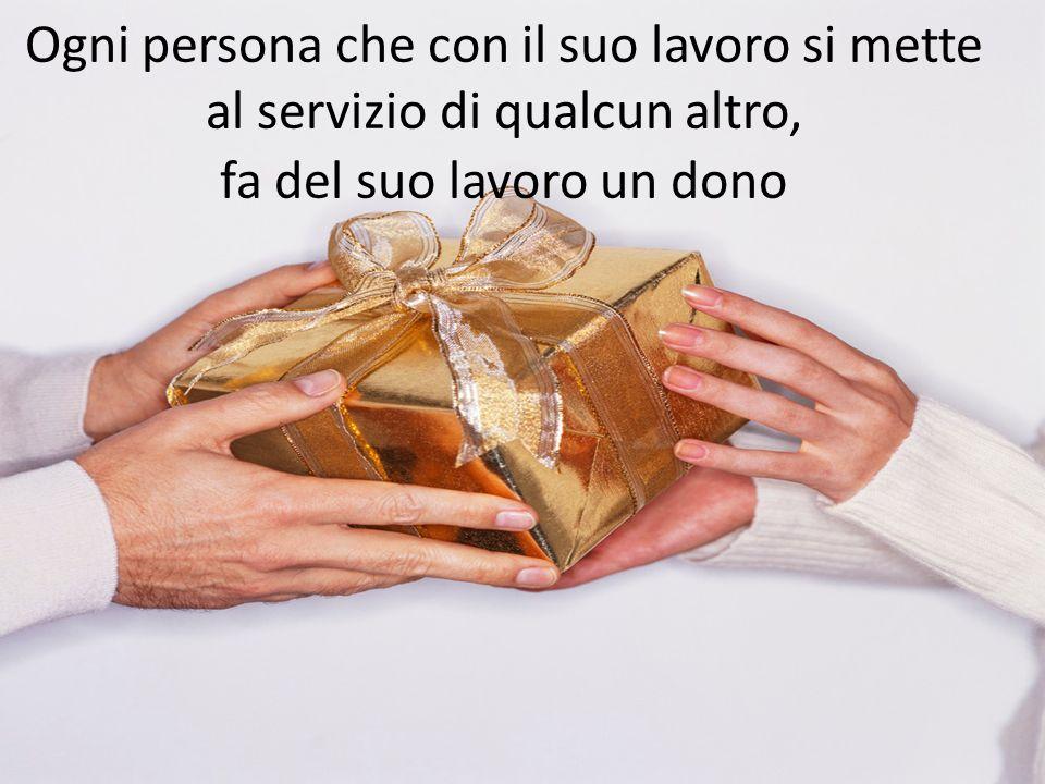 Ogni persona che con il suo lavoro si mette al servizio di qualcun altro, fa del suo lavoro un dono