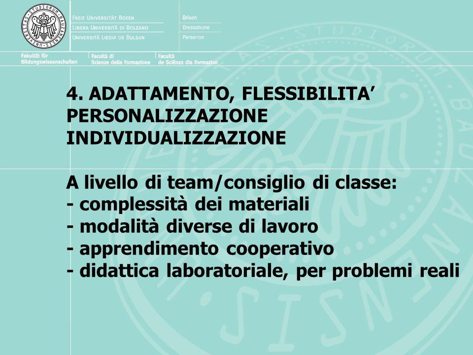 4. ADATTAMENTO, FLESSIBILITA' PERSONALIZZAZIONE INDIVIDUALIZZAZIONE A livello di team/consiglio di classe: - complessità dei materiali - modalità diverse di lavoro - apprendimento cooperativo - didattica laboratoriale, per problemi reali