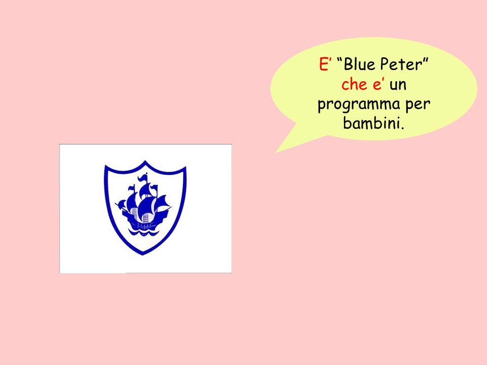 E' Blue Peter che e' un programma per bambini.