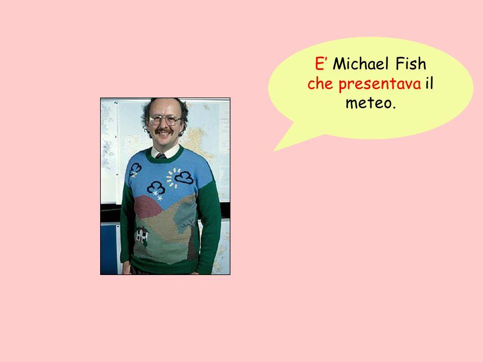 E' Michael Fish che presentava il meteo.