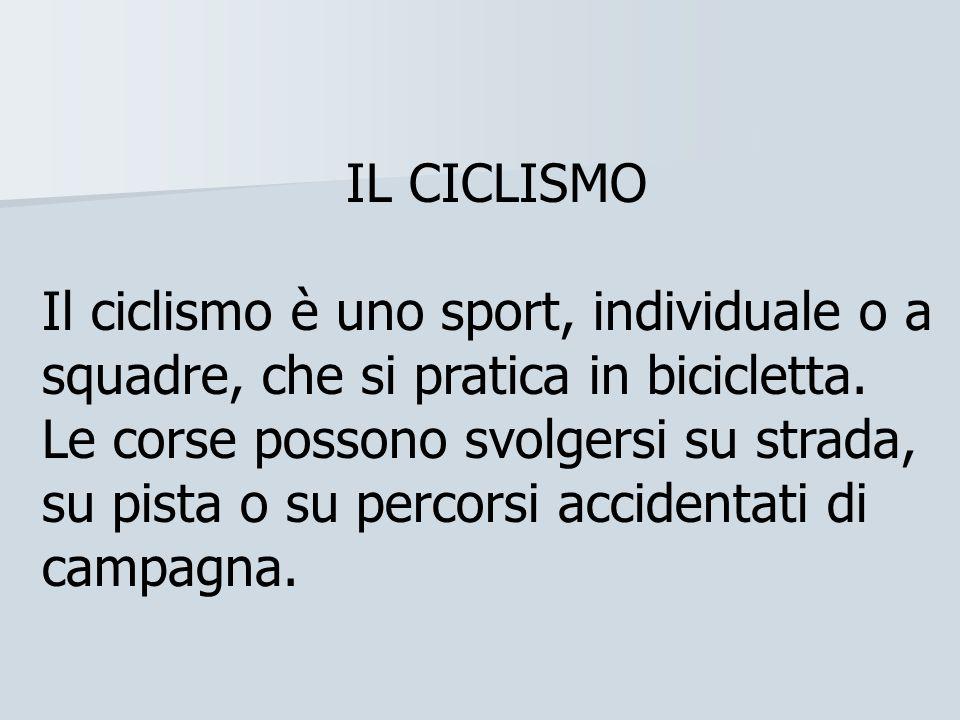 IL CICLISMO Il ciclismo è uno sport, individuale o a squadre, che si pratica in bicicletta.