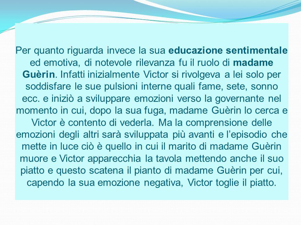 Per quanto riguarda invece la sua educazione sentimentale ed emotiva, di notevole rilevanza fu il ruolo di madame Guèrin.