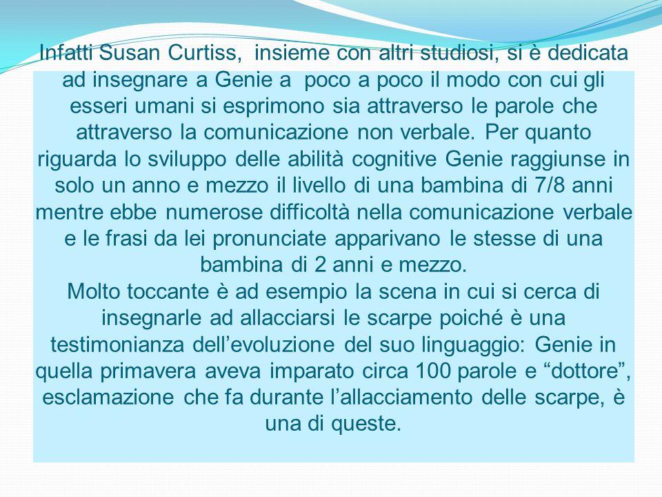 Infatti Susan Curtiss, insieme con altri studiosi, si è dedicata ad insegnare a Genie a poco a poco il modo con cui gli esseri umani si esprimono sia attraverso le parole che attraverso la comunicazione non verbale.