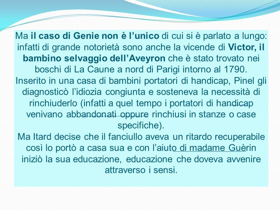 Ma il caso di Genie non è l'unico di cui si è parlato a lungo: infatti di grande notorietà sono anche la vicende di Victor, il bambino selvaggio dell'Aveyron che è stato trovato nei boschi di La Caune a nord di Parigi intorno al 1790.