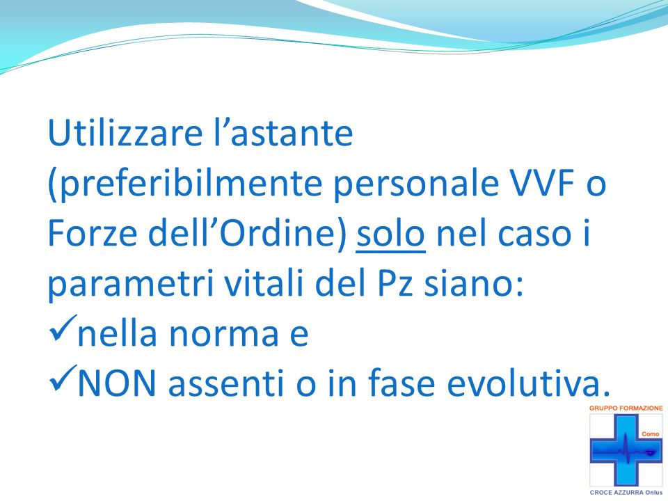 Utilizzare l'astante (preferibilmente personale VVF o Forze dell'Ordine) solo nel caso i parametri vitali del Pz siano: