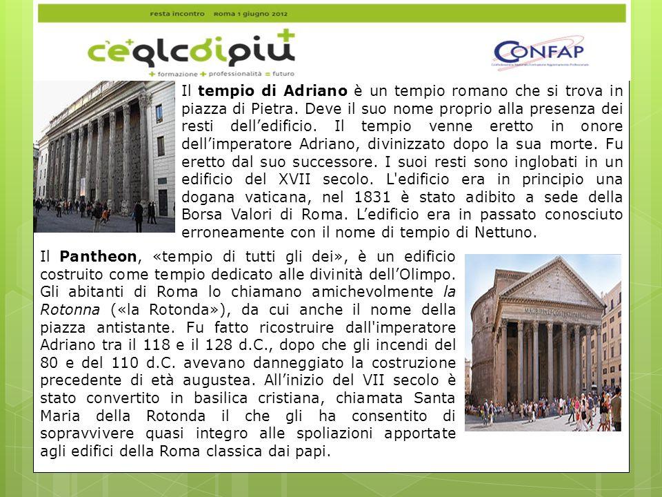 Il tempio di Adriano è un tempio romano che si trova in piazza di Pietra. Deve il suo nome proprio alla presenza dei resti dell'edificio. Il tempio venne eretto in onore dell'imperatore Adriano, divinizzato dopo la sua morte. Fu eretto dal suo successore. I suoi resti sono inglobati in un edificio del XVII secolo. L edificio era in principio una dogana vaticana, nel 1831 è stato adibito a sede della Borsa Valori di Roma. L'edificio era in passato conosciuto erroneamente con il nome di tempio di Nettuno.