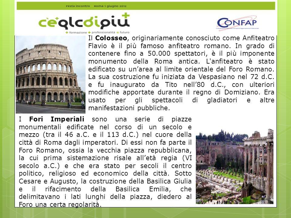 Il Colosseo, originariamente conosciuto come Anfiteatro Flavio è il più famoso anfiteatro romano. In grado di contenere fino a 50.000 spettatori, è il più imponente monumento della Roma antica. L anfiteatro è stato edificato su un'area al limite orientale del Foro Romano. La sua costruzione fu iniziata da Vespasiano nel 72 d.C. e fu inaugurato da Tito nell'80 d.C., con ulteriori modifiche apportate durante il regno di Domiziano. Era usato per gli spettacoli di gladiatori e altre manifestazioni pubbliche.