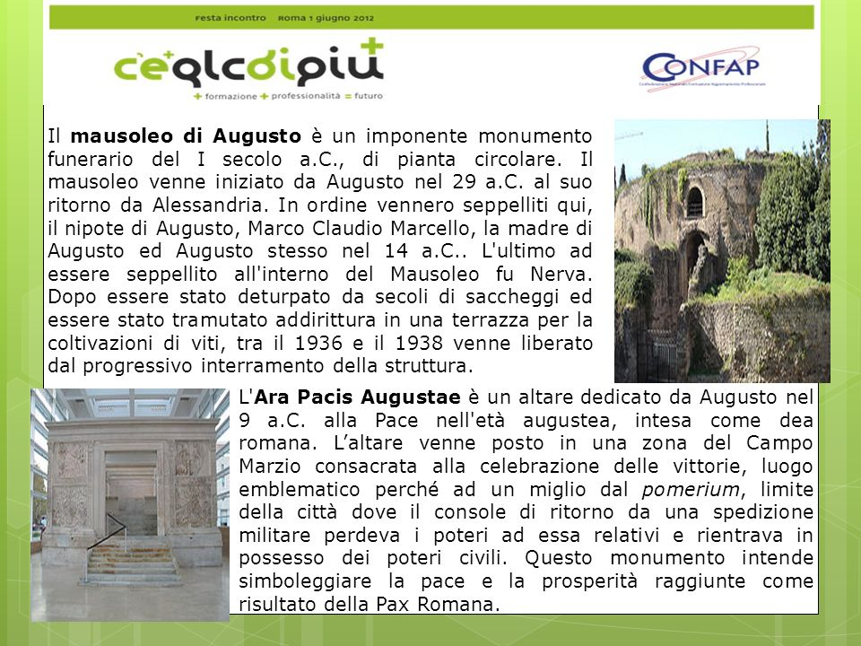 Il mausoleo di Augusto è un imponente monumento funerario del I secolo a.C., di pianta circolare. Il mausoleo venne iniziato da Augusto nel 29 a.C. al suo ritorno da Alessandria. In ordine vennero seppelliti qui, il nipote di Augusto, Marco Claudio Marcello, la madre di Augusto ed Augusto stesso nel 14 a.C.. L ultimo ad essere seppellito all interno del Mausoleo fu Nerva. Dopo essere stato deturpato da secoli di saccheggi ed essere stato tramutato addirittura in una terrazza per la coltivazioni di viti, tra il 1936 e il 1938 venne liberato dal progressivo interramento della struttura.