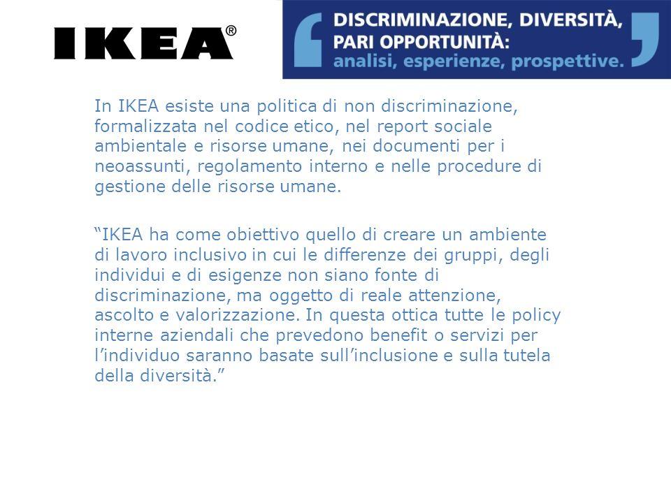In IKEA esiste una politica di non discriminazione, formalizzata nel codice etico, nel report sociale ambientale e risorse umane, nei documenti per i neoassunti, regolamento interno e nelle procedure di gestione delle risorse umane.