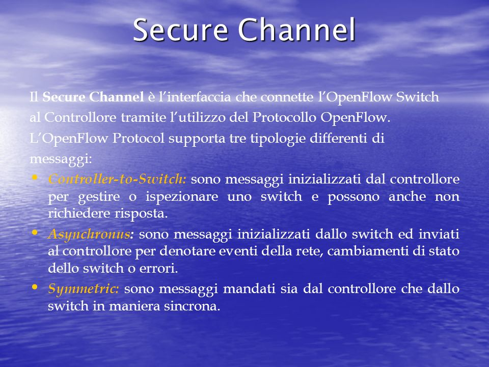 Secure Channel Il Secure Channel è l'interfaccia che connette l'OpenFlow Switch. al Controllore tramite l'utilizzo del Protocollo OpenFlow.