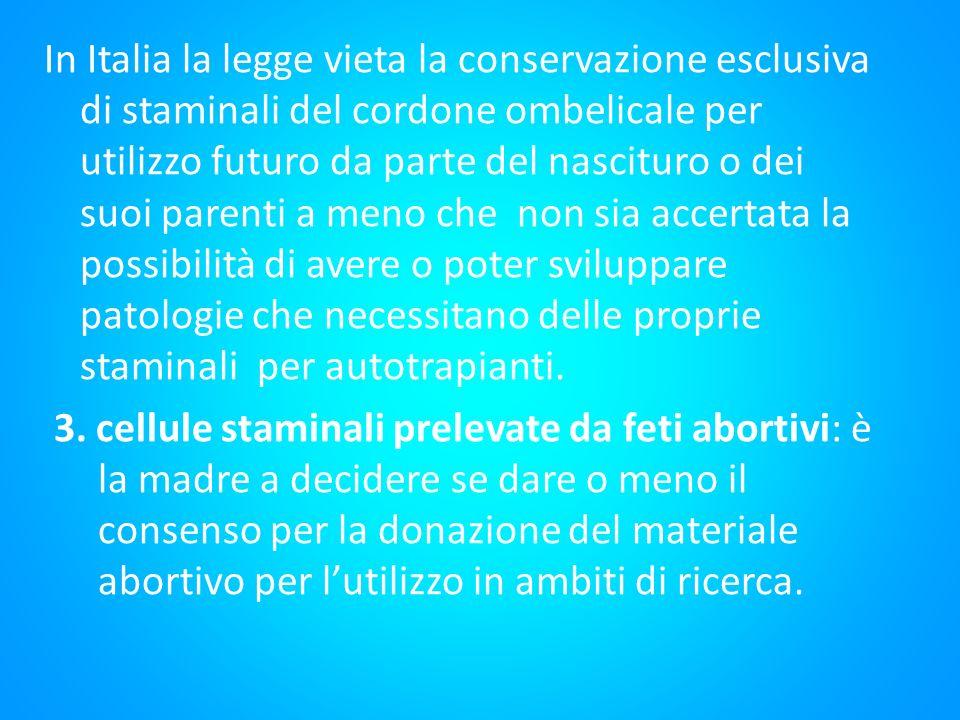 In Italia la legge vieta la conservazione esclusiva di staminali del cordone ombelicale per utilizzo futuro da parte del nascituro o dei suoi parenti a meno che non sia accertata la possibilità di avere o poter sviluppare patologie che necessitano delle proprie staminali per autotrapianti.