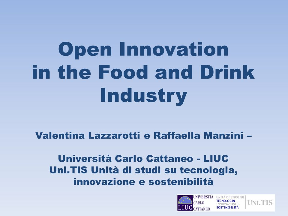 Open Innovation in the Food and Drink Industry Valentina Lazzarotti e Raffaella Manzini – Università Carlo Cattaneo - LIUC Uni.TIS Unità di studi su tecnologia, innovazione e sostenibilità