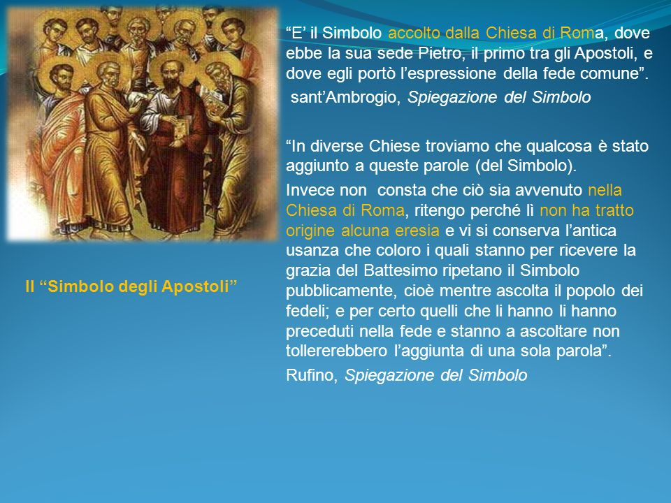 E' il Simbolo accolto dalla Chiesa di Roma, dove ebbe la sua sede Pietro, il primo tra gli Apostoli, e dove egli portò l'espressione della fede comune .