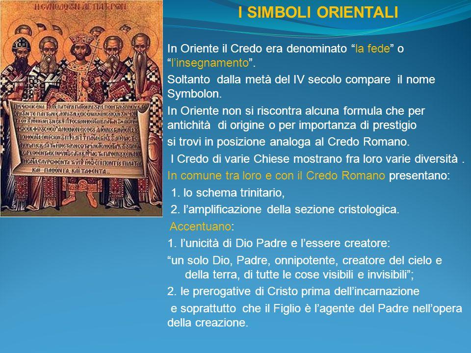I SIMBOLI ORIENTALI In Oriente il Credo era denominato la fede o l'insegnamento . Soltanto dalla metà del IV secolo compare il nome Symbolon.