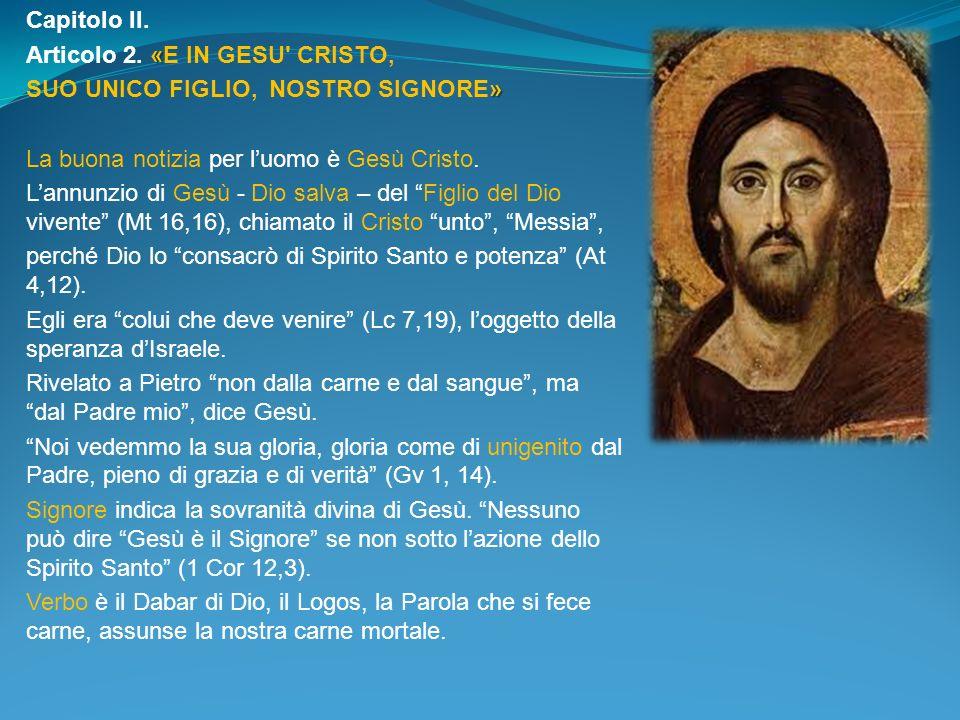 Capitolo II. Articolo 2. «E IN GESU CRISTO, SUO UNICO FIGLIO, NOSTRO SIGNORE» La buona notizia per l'uomo è Gesù Cristo.
