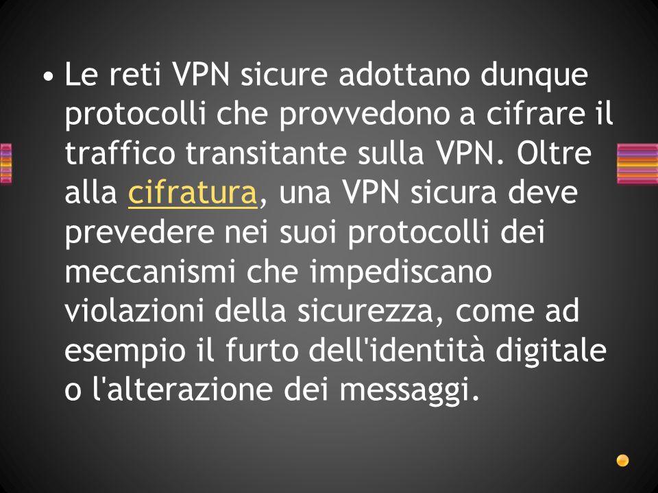 Le reti VPN sicure adottano dunque protocolli che provvedono a cifrare il traffico transitante sulla VPN.