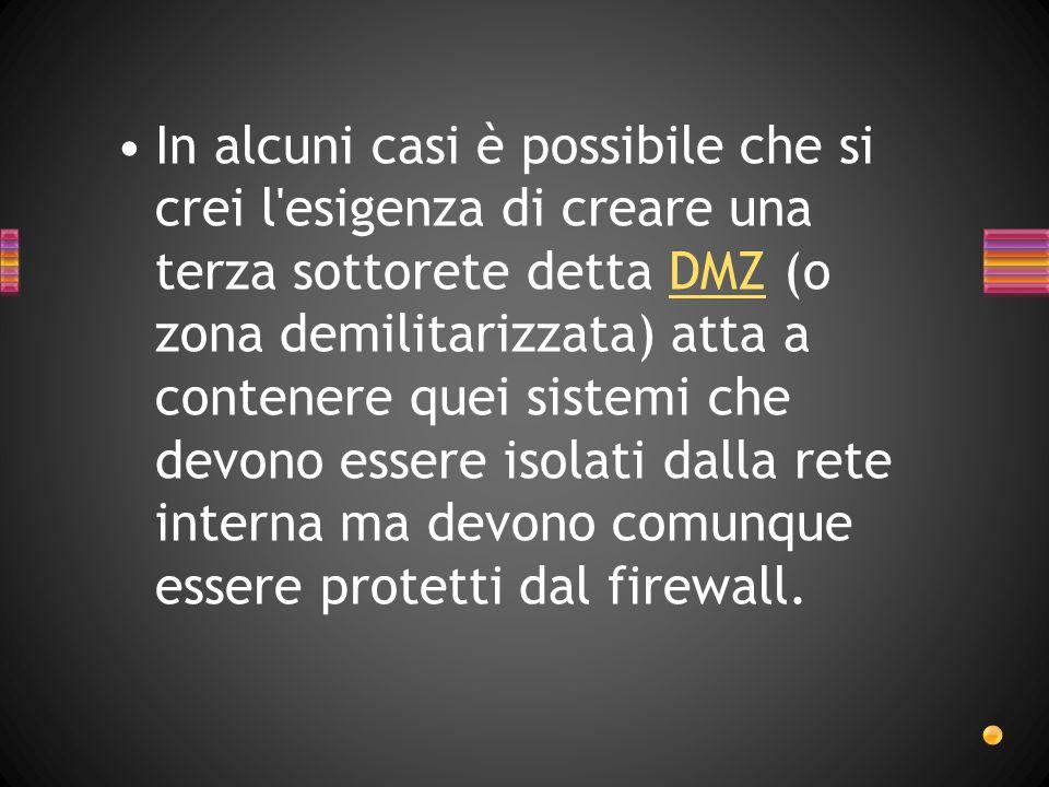 In alcuni casi è possibile che si crei l esigenza di creare una terza sottorete detta DMZ (o zona demilitarizzata) atta a contenere quei sistemi che devono essere isolati dalla rete interna ma devono comunque essere protetti dal firewall.