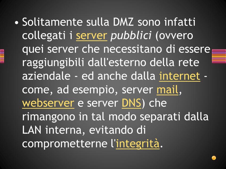 Solitamente sulla DMZ sono infatti collegati i server pubblici (ovvero quei server che necessitano di essere raggiungibili dall esterno della rete aziendale - ed anche dalla internet - come, ad esempio, server mail, webserver e server DNS) che rimangono in tal modo separati dalla LAN interna, evitando di comprometterne l integrità.
