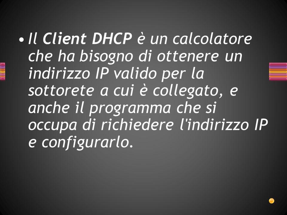 Il Client DHCP è un calcolatore che ha bisogno di ottenere un indirizzo IP valido per la sottorete a cui è collegato, e anche il programma che si occupa di richiedere l indirizzo IP e configurarlo.