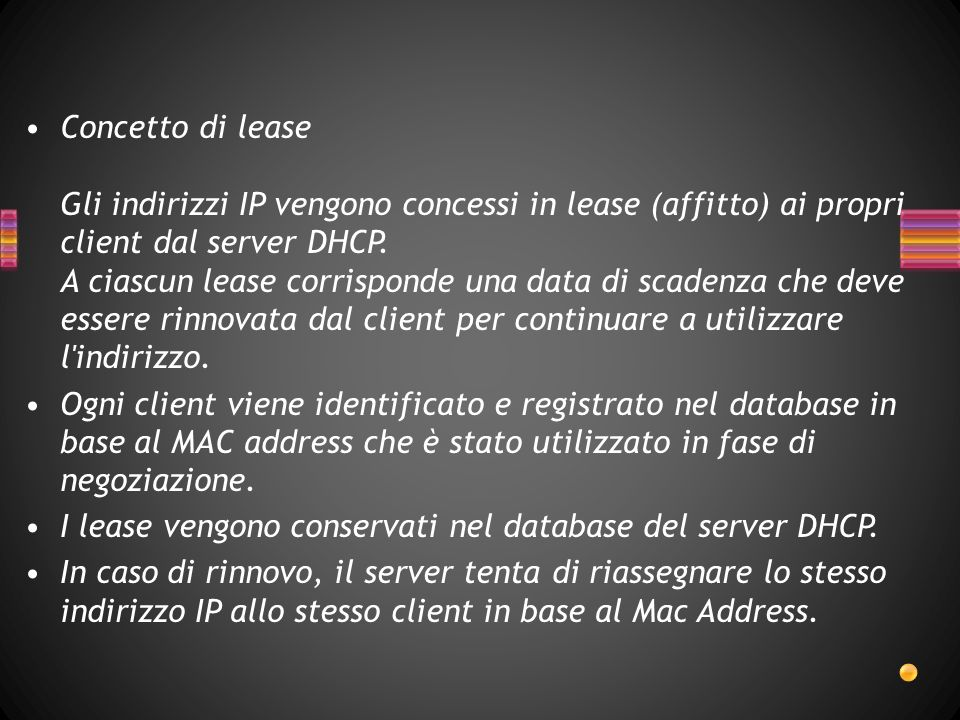 Concetto di lease Gli indirizzi IP vengono concessi in lease (affitto) ai propri client dal server DHCP. A ciascun lease corrisponde una data di scadenza che deve essere rinnovata dal client per continuare a utilizzare l indirizzo.