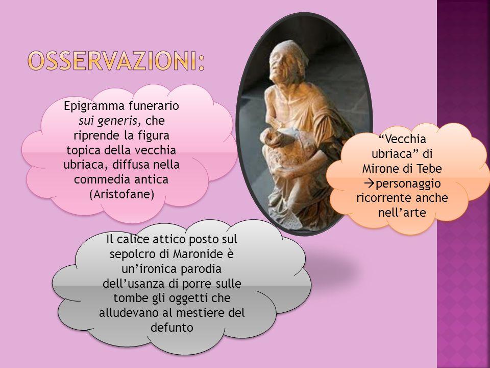 Osservazioni: Epigramma funerario sui generis, che riprende la figura topica della vecchia ubriaca, diffusa nella commedia antica (Aristofane)