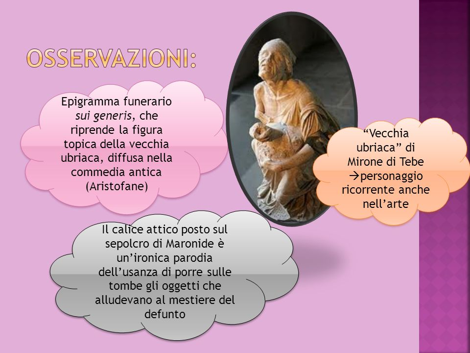 Osservazioni:Epigramma funerario sui generis, che riprende la figura topica della vecchia ubriaca, diffusa nella commedia antica (Aristofane)