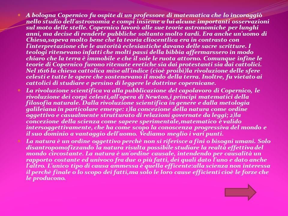 A bologna Copernico fu ospite di un professore di matematica che lo incoraggiò nello studio dell astronomia e compì insieme a lui alcune importanti osservazioni sul moto delle stelle. Copernico lavorò alle sue teorie astronomiche per lunghi anni, ma decise di renderle pubbliche soltanto molto tardi. Era anche un uomo di Chiesa,sapeva molto bene che la teoria cliocentlica era in contrasto con l interpretazione che le autorità eclesiastiche davano delle sacre scritture. I teologi ritenevano infatti che molti passi della bibbia affermarssero in modo chiaro che la terra è immobile e che il sole le ruota attorno. Comunque infine le teorie di Copernico furono ritenute eretiche sia dai protestanti sia dai cattolici. Nel 1616 la chiesa cattolica mise all indice (cioè proibì)la rivoluzione delle sfere celesti e tutte le opere che sostenevano il modo della terra. Inoltre, fu vietato ai cattolici di studiare e persino di leggere le dottrine copernicane.