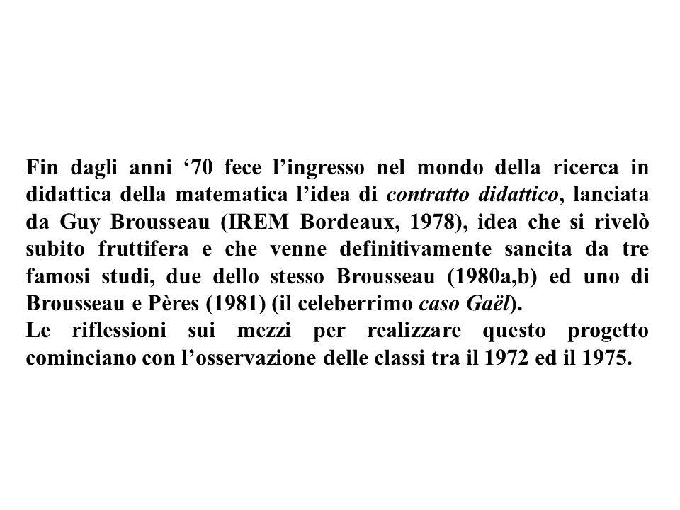 Fin dagli anni '70 fece l'ingresso nel mondo della ricerca in didattica della matematica l'idea di contratto didattico, lanciata da Guy Brousseau (IREM Bordeaux, 1978), idea che si rivelò subito fruttifera e che venne definitivamente sancita da tre famosi studi, due dello stesso Brousseau (1980a,b) ed uno di Brousseau e Pères (1981) (il celeberrimo caso Gaël).