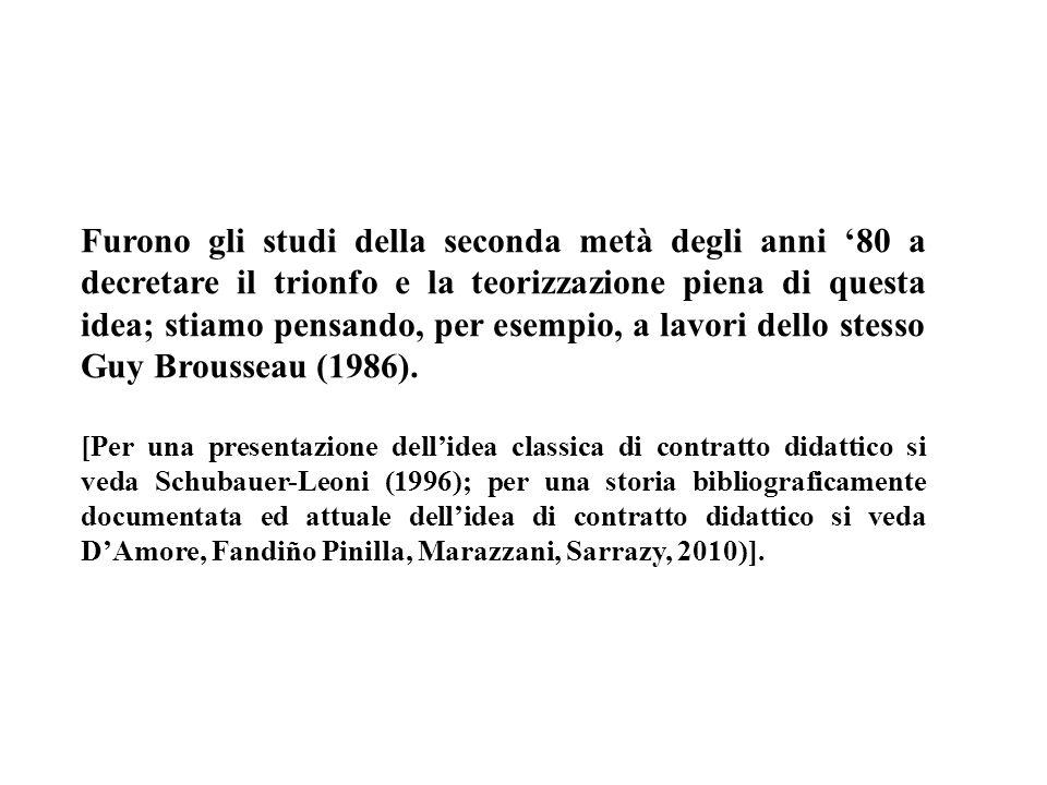 Furono gli studi della seconda metà degli anni '80 a decretare il trionfo e la teorizzazione piena di questa idea; stiamo pensando, per esempio, a lavori dello stesso Guy Brousseau (1986).
