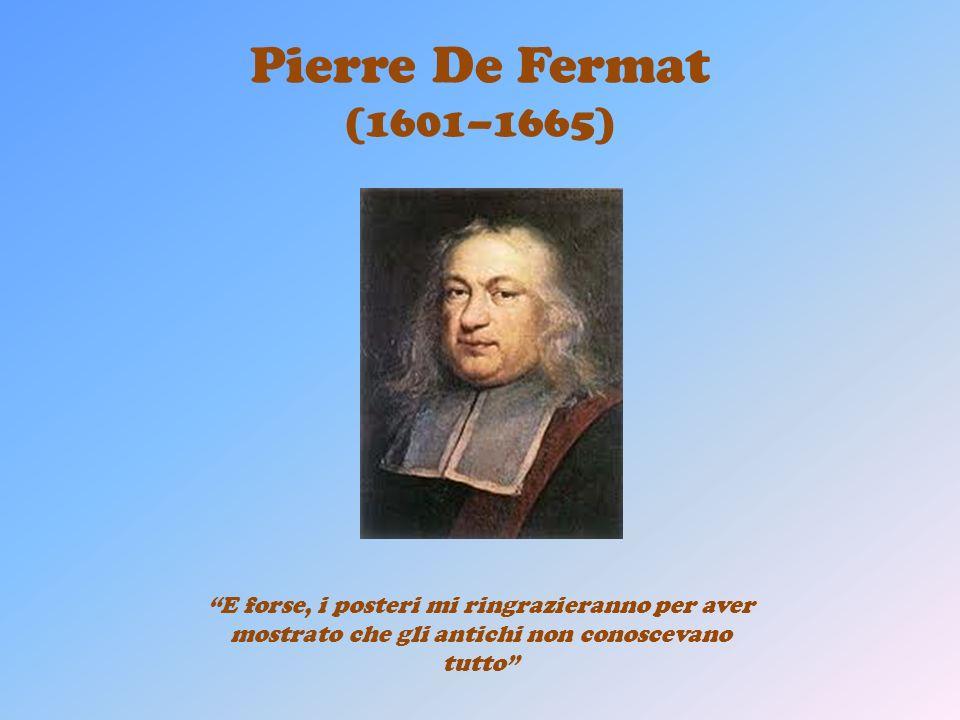 Pierre De Fermat (1601–1665) E forse, i posteri mi ringrazieranno per aver mostrato che gli antichi non conoscevano tutto