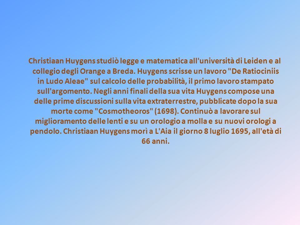 Christiaan Huygens studiò legge e matematica all università di Leiden e al collegio degli Orange a Breda.