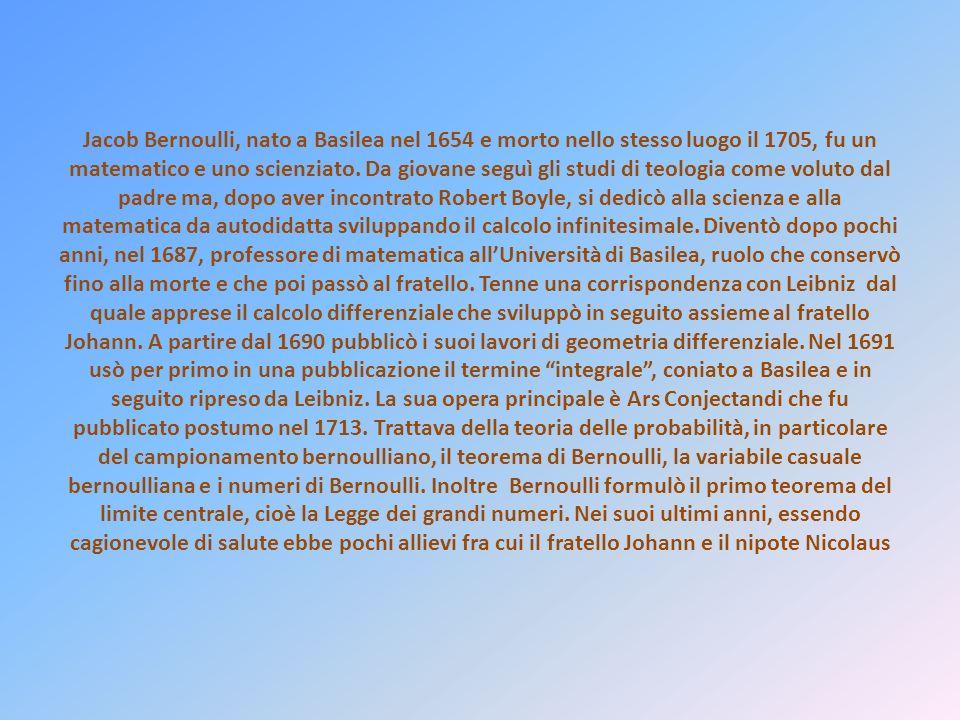 Jacob Bernoulli, nato a Basilea nel 1654 e morto nello stesso luogo il 1705, fu un matematico e uno scienziato.