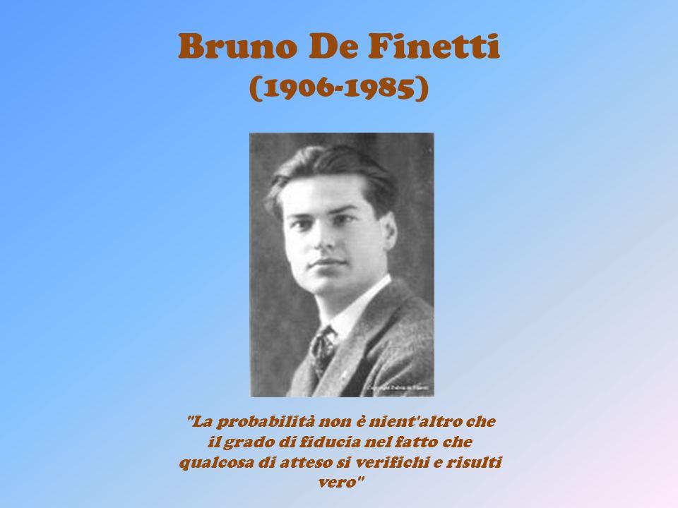 Bruno De Finetti (1906-1985) La probabilità non è nient altro che il grado di fiducia nel fatto che qualcosa di atteso si verifichi e risulti vero