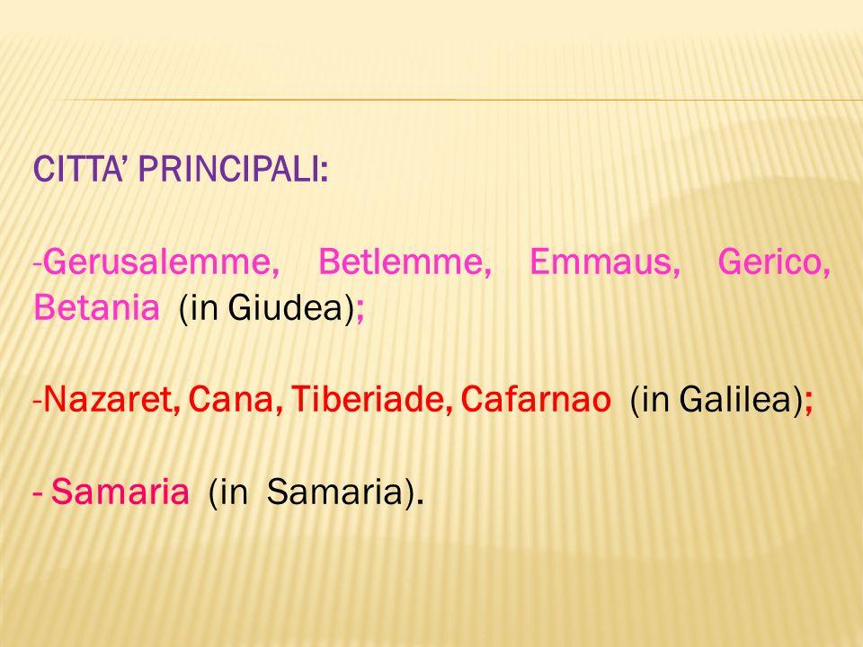 CITTA' PRINCIPALI: Gerusalemme, Betlemme, Emmaus, Gerico, Betania (in Giudea); Nazaret, Cana, Tiberiade, Cafarnao (in Galilea);