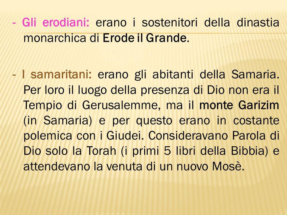 - Gli erodiani: erano i sostenitori della dinastia monarchica di Erode il Grande.