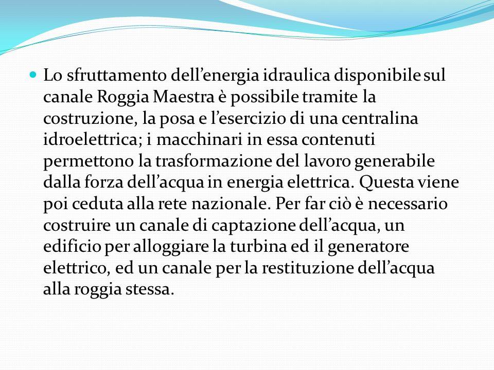 Lo sfruttamento dell'energia idraulica disponibile sul canale Roggia Maestra è possibile tramite la costruzione, la posa e l'esercizio di una centralina idroelettrica; i macchinari in essa contenuti permettono la trasformazione del lavoro generabile dalla forza dell'acqua in energia elettrica.