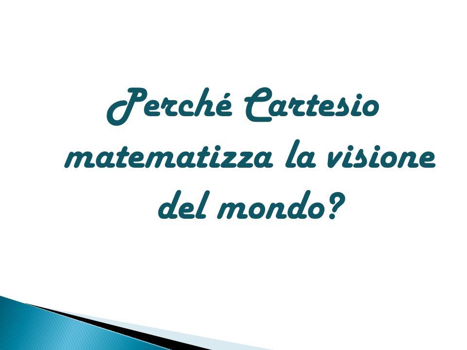 Perché Cartesio matematizza la visione del mondo