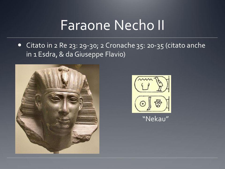 Faraone Necho II Citato in 2 Re 23: 29-30; 2 Cronache 35: 20-35 (citato anche in 1 Esdra, & da Giuseppe Flavio)