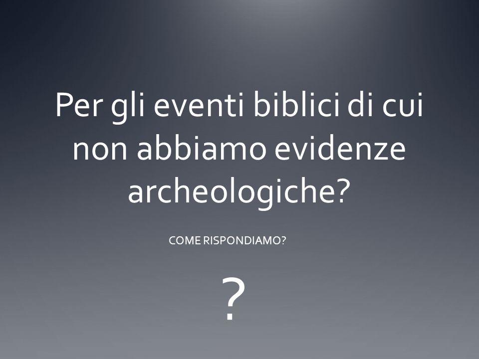 Per gli eventi biblici di cui non abbiamo evidenze archeologiche