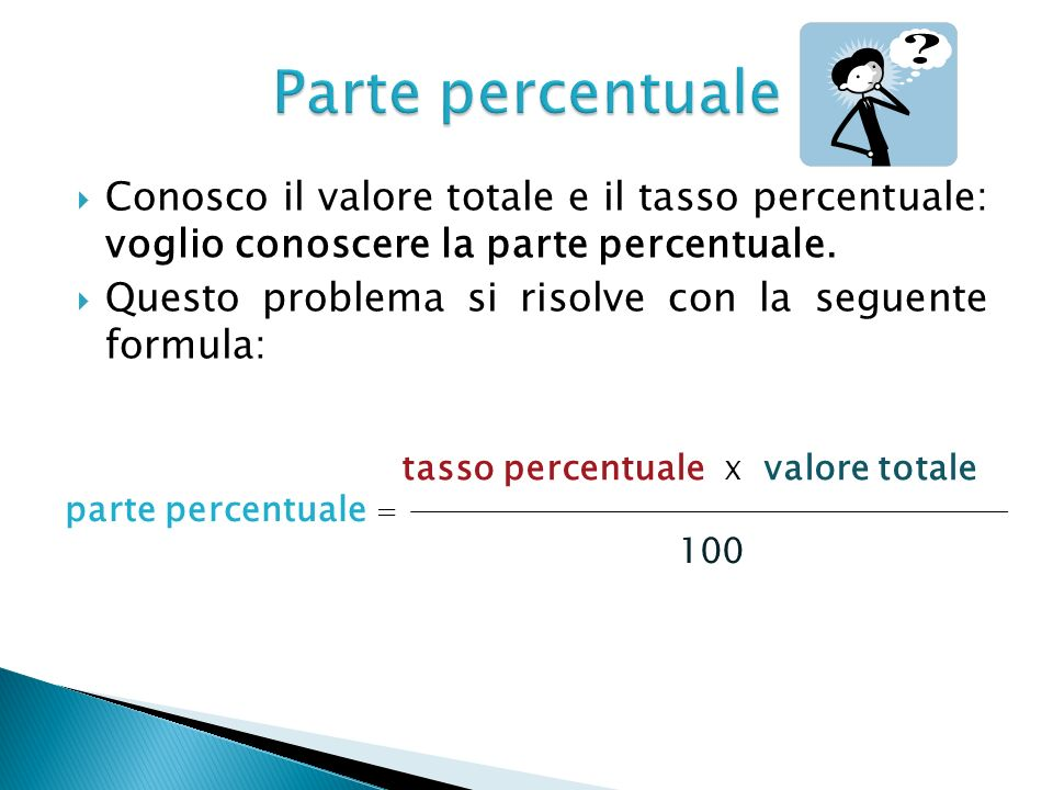 Parte percentuale Conosco il valore totale e il tasso percentuale: voglio conoscere la parte percentuale.