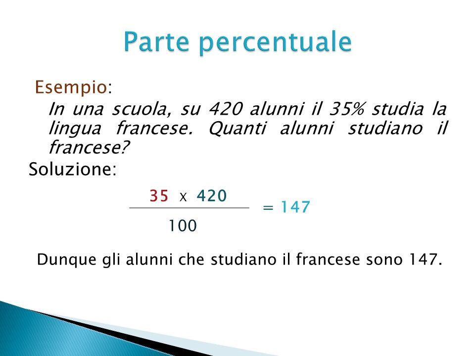Parte percentuale Esempio: In una scuola, su 420 alunni il 35% studia la lingua francese. Quanti alunni studiano il francese Soluzione: