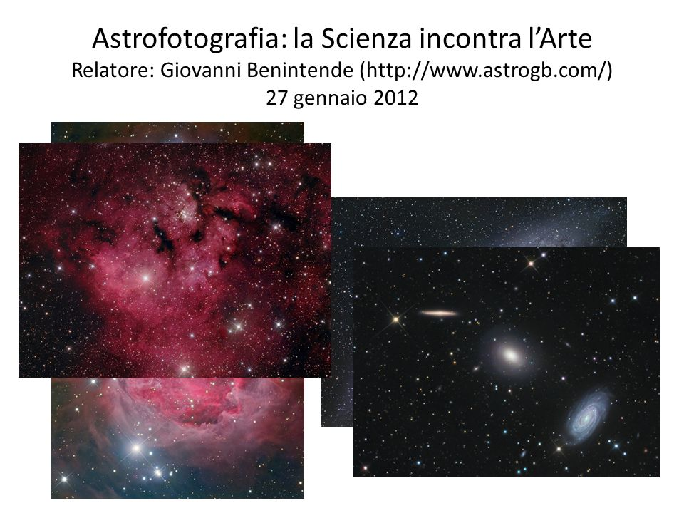 Astrofotografia: la Scienza incontra l'Arte Relatore: Giovanni Benintende (http://www.astrogb.com/) 27 gennaio 2012