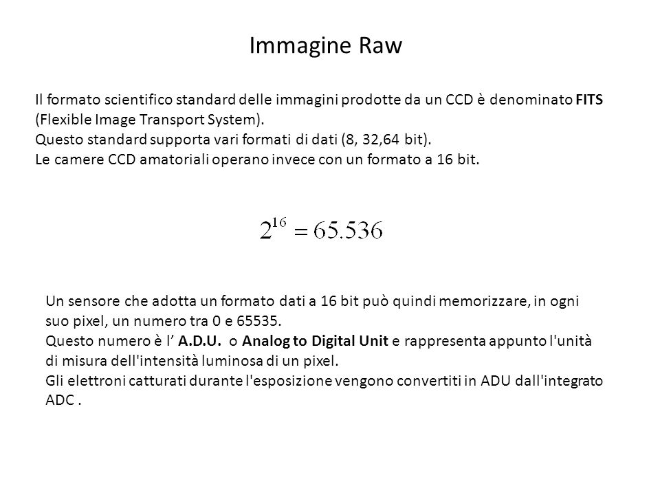 Immagine Raw Il formato scientifico standard delle immagini prodotte da un CCD è denominato FITS (Flexible Image Transport System).