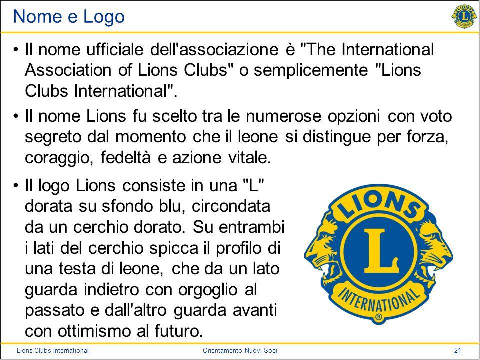 Nome e Logo Il nome ufficiale dell associazione è The International Association of Lions Clubs o semplicemente Lions Clubs International .