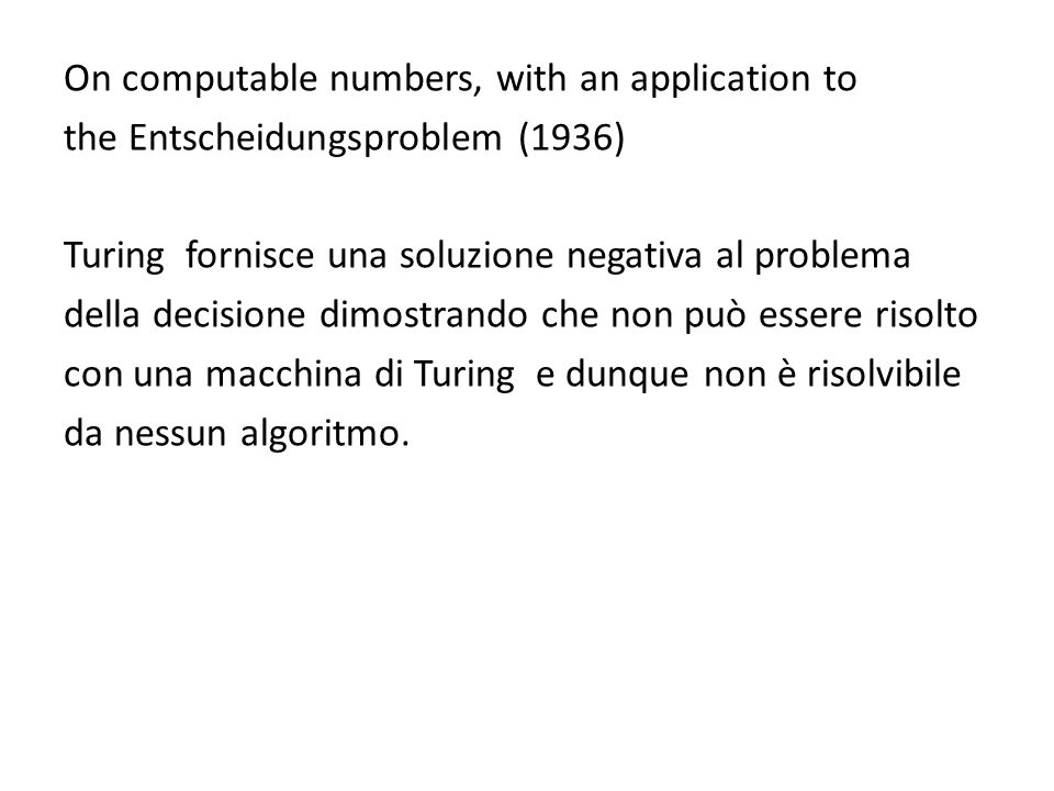 On computable numbers, with an application to the Entscheidungsproblem (1936) Turing fornisce una soluzione negativa al problema della decisione dimostrando che non può essere risolto con una macchina di Turing e dunque non è risolvibile da nessun algoritmo.
