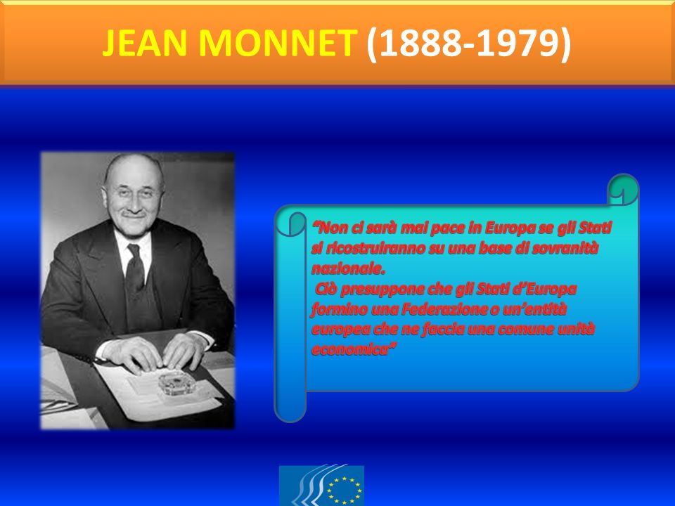 JEAN MONNET (1888-1979) Non ci sarà mai pace in Europa se gli Stati si ricostruiranno su una base di sovranità nazionale.