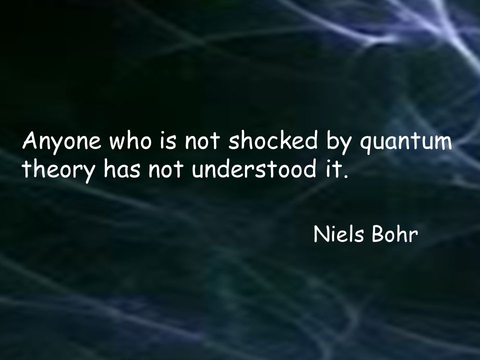 Anyone who is not shocked by quantum theory has not understood it.