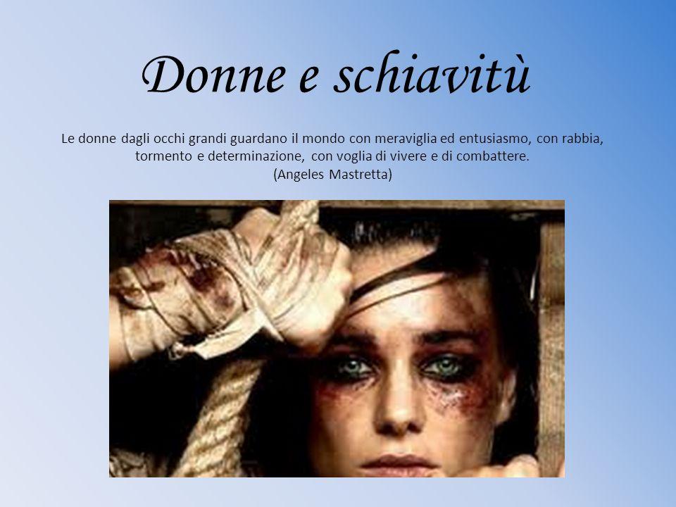 Donne e schiavitù Le donne dagli occhi grandi guardano il mondo con meraviglia ed entusiasmo, con rabbia, tormento e determinazione, con voglia di vivere e di combattere.