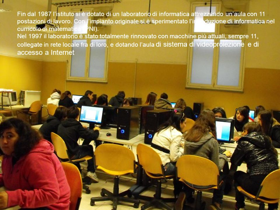 Fin dal 1987 l'istituto si è dotato di un laboratorio di informatica attrezzando un'aula con 11 postazioni di lavoro. Con l'impianto originale si è sperimentato l'introduzione di informatica nel curricolo di matematica (PNI).